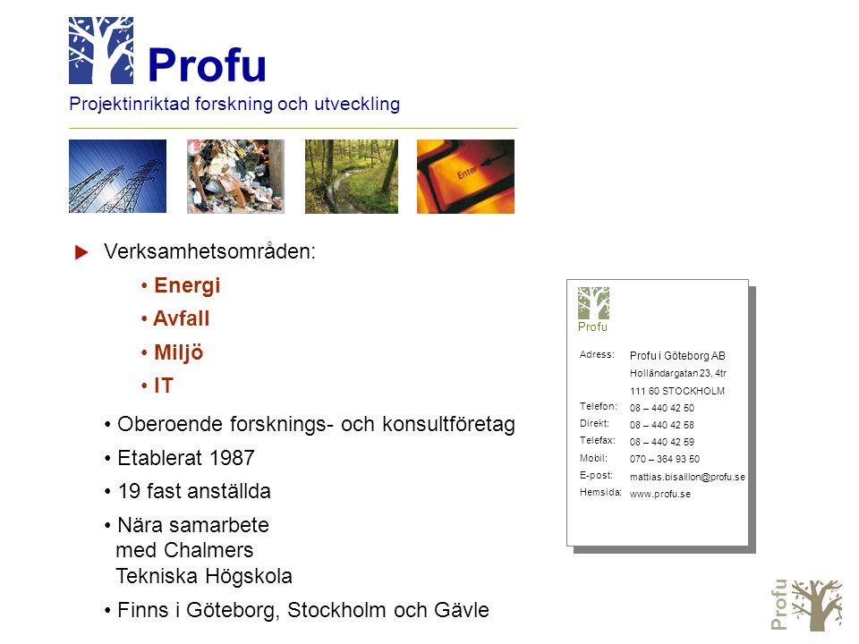 Profu Projektinriktad forskning och utveckling Verksamhetsområden: • Energi • Avfall • Miljö • IT • Oberoende forsknings- och konsultföretag • Etablerat 1987 • 19 fast anställda • Nära samarbete med Chalmers Tekniska Högskola • Finns i Göteborg, Stockholm och Gävle Profu i Göteborg AB Holländargatan 23, 4tr 111 60 STOCKHOLM 08 – 440 42 50 08 – 440 42 58 08 – 440 42 59 070 – 364 93 50 mattias.bisaillon@profu.se www.profu.se Profu Adress: Telefon: Direkt: Telefax: Mobil: E-post: Hemsida: