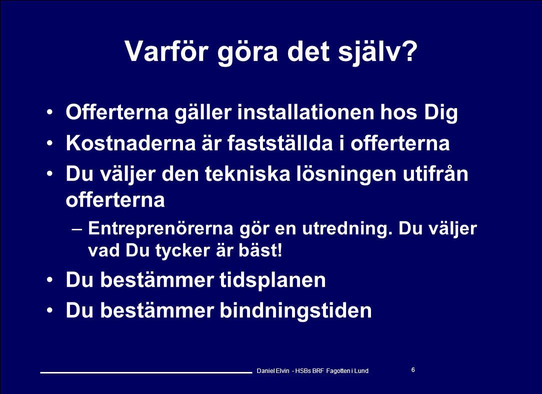 Daniel Elvin - HSBs BRF Fagotten i Lund 6 Varför göra det själv? •Offerterna gäller installationen hos Dig •Kostnaderna är fastställda i offerterna •D
