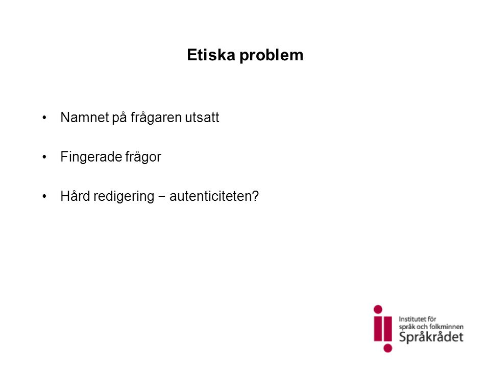 Etiska problem •Namnet på frågaren utsatt •Fingerade frågor •Hård redigering − autenticiteten?