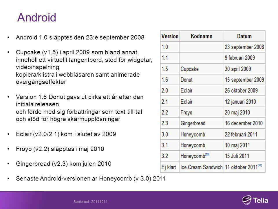 Seniornet 20111011 Android •Android 1.0 släpptes den 23:e september 2008 •Cupcake (v1.5) i april 2009 som bland annat innehöll ett virtuellt tangentbord, stöd för widgetar, videoinspelning, kopiera/klistra i webbläsaren samt animerade övergångseffekter •Version 1.6 Donut gavs ut cirka ett år efter den initiala releasen, och förde med sig förbättringar som text-till-tal och stöd för högre skärmupplösningar •Eclair (v2.0/2.1) kom i slutet av 2009 •Froyo (v2.2) släpptes i maj 2010 •Gingerbread (v2.3) kom julen 2010 •Senaste Android-versionen är Honeycomb (v 3.0) 2011