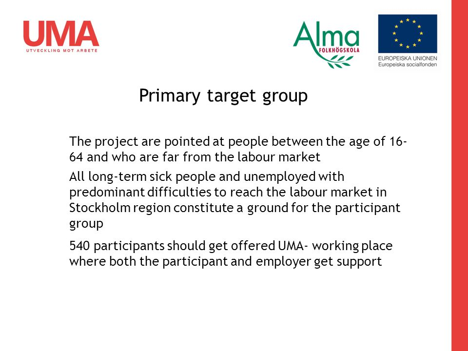 Primary target group The project are pointed at people between the age of 16- 64 and who are far from the labour market All long-term sick people and unemployed with predominant difficulties to reach the labour market in Stockholm region constitute a ground for the participant group 540 participants should get offered UMA- working place where both the participant and employer get support