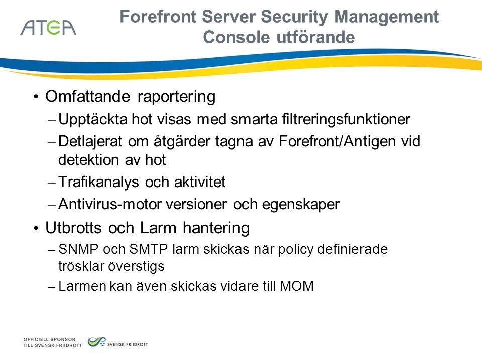 Forefront Server Security Management Console utförande • Omfattande raportering – Upptäckta hot visas med smarta filtreringsfunktioner – Detlajerat om åtgärder tagna av Forefront/Antigen vid detektion av hot – Trafikanalys och aktivitet – Antivirus-motor versioner och egenskaper • Utbrotts och Larm hantering – SNMP och SMTP larm skickas när policy definierade trösklar överstigs – Larmen kan även skickas vidare till MOM
