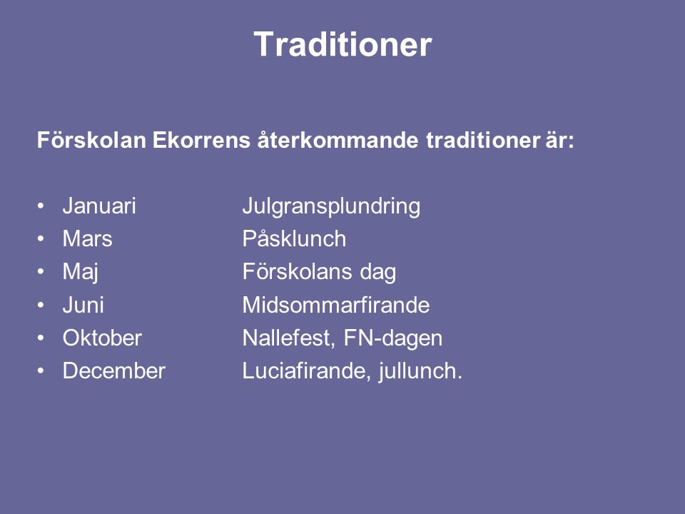 Traditioner Förskolan Ekorrens återkommande traditioner är: •JanuariJulgransplundring •MarsPåsklunch •MajFörskolans dag •JuniMidsommarfirande •OktoberNallefest, FN-dagen •DecemberLuciafirande, jullunch.