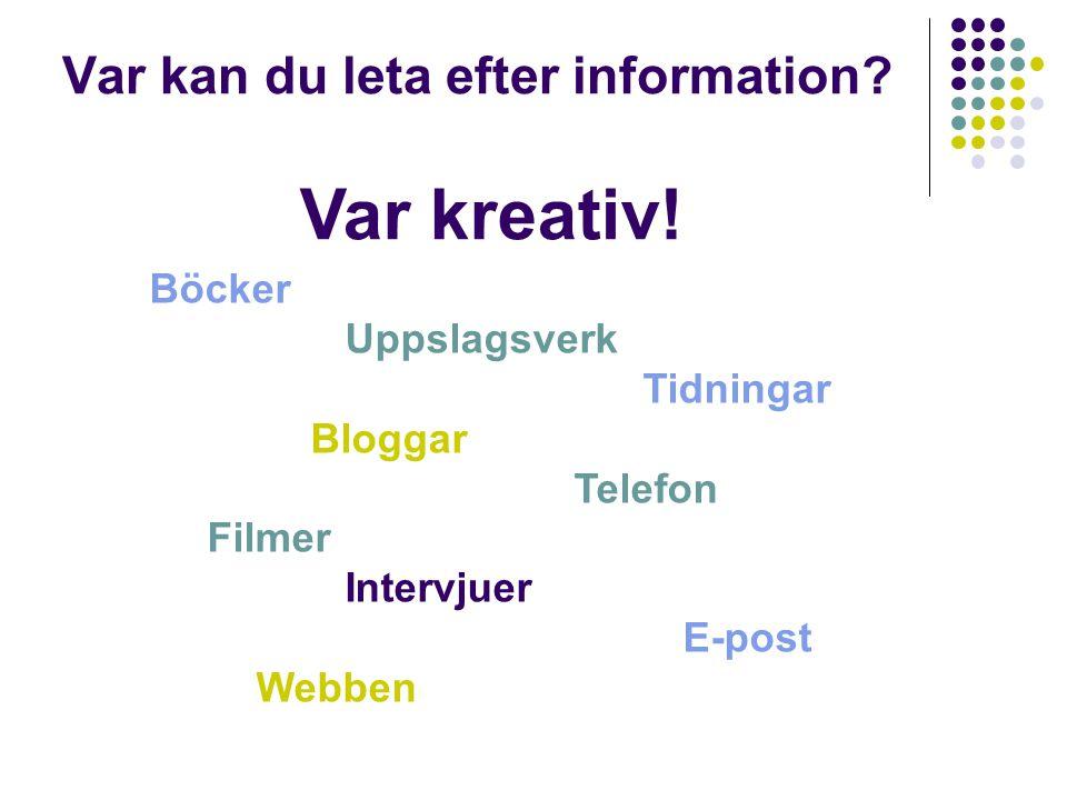 Böcker Uppslagsverk Tidningar Bloggar Telefon Filmer Intervjuer E-post Webben Var kan du leta efter information? Var kreativ!