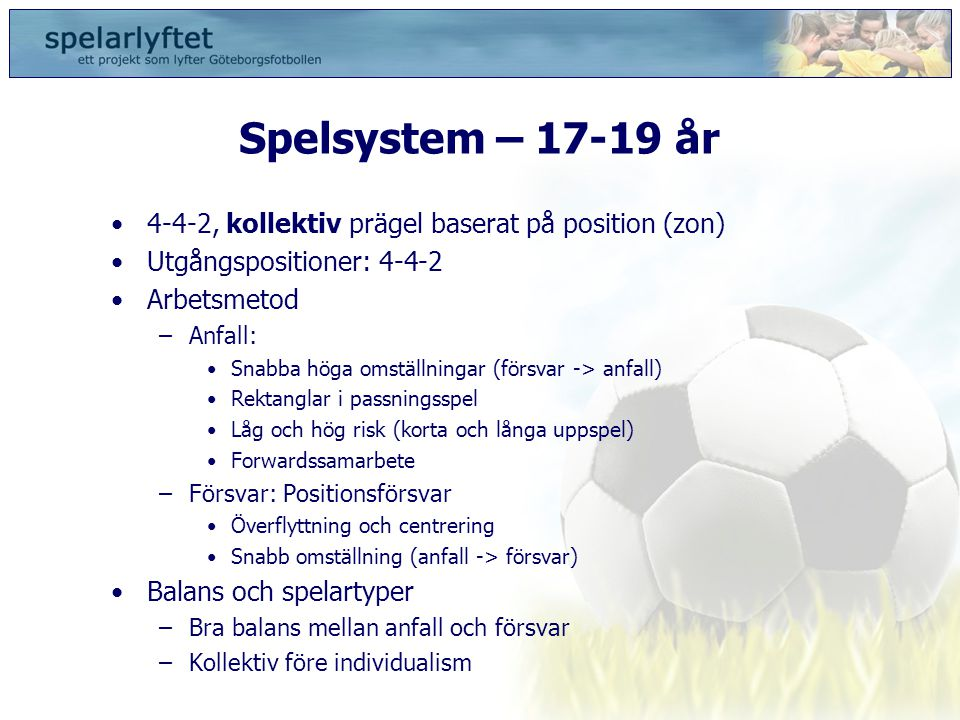 Spelsystem – 17-19 år •4-4-2, kollektiv prägel baserat på position (zon) •Utgångspositioner: 4-4-2 •Arbetsmetod –Anfall: •Snabba höga omställningar (f