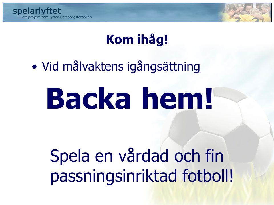 Kom ihåg! •Vid målvaktens igångsättning Backa hem! Spela en vårdad och fin passningsinriktad fotboll!