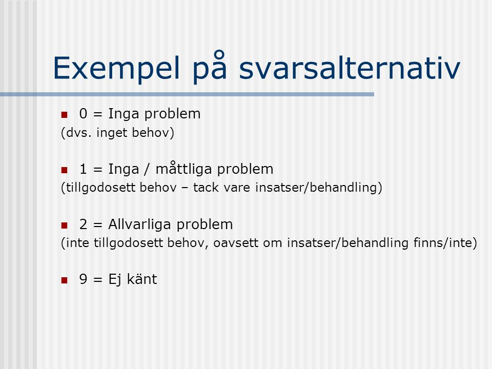 Exempel på svarsalternativ  0 = Inga problem (dvs. inget behov)  1 = Inga / måttliga problem (tillgodosett behov – tack vare insatser/behandling) 