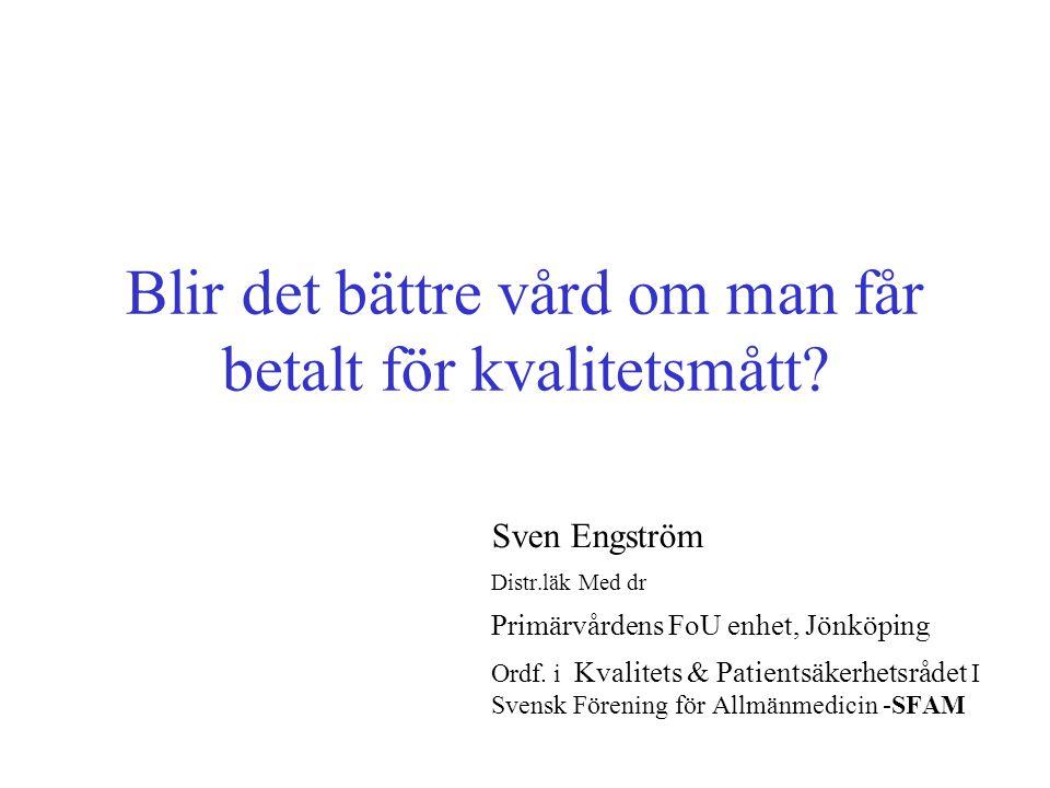 Blir det bättre vård om man får betalt för kvalitetsmått? Sven Engström Distr.läk Med dr Primärvårdens FoU enhet, Jönköping Ordf. i Kvalitets & Patien
