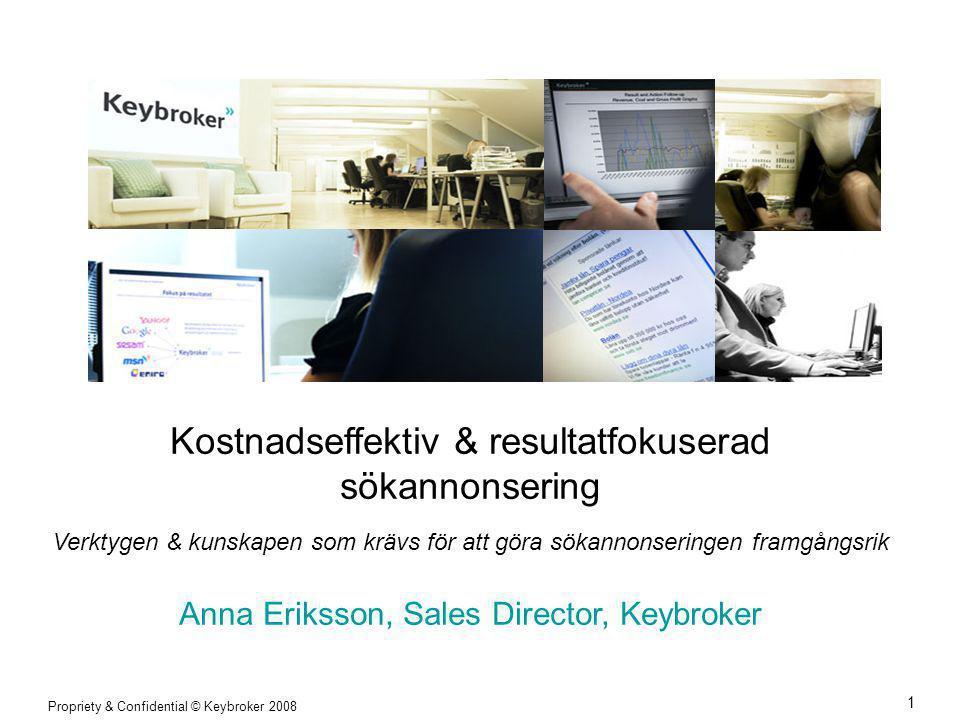 Propriety & Confidential © Keybroker 2008 1 Kostnadseffektiv & resultatfokuserad sökannonsering Verktygen & kunskapen som krävs för att göra sökannonseringen framgångsrik Anna Eriksson, Sales Director, Keybroker
