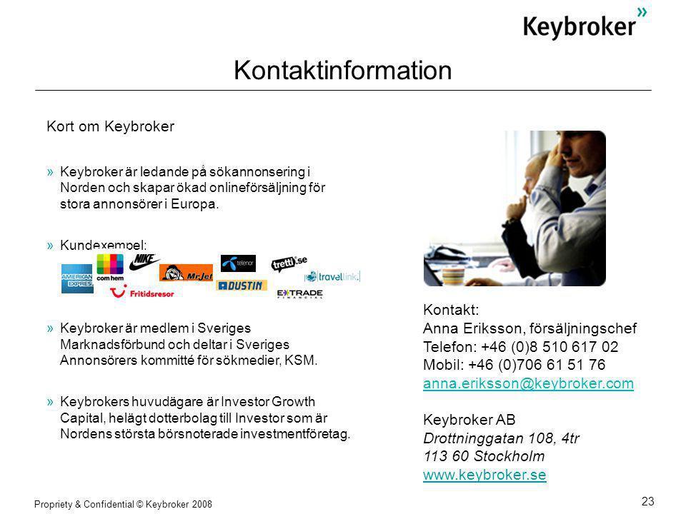 Propriety & Confidential © Keybroker 2008 23 Kontakt: Anna Eriksson, försäljningschef Telefon: +46 (0)8 510 617 02 Mobil: +46 (0)706 61 51 76 anna.eriksson@keybroker.com Keybroker AB Drottninggatan 108, 4tr 113 60 Stockholm www.keybroker.se Kontaktinformation Kort om Keybroker »Keybroker är ledande på sökannonsering i Norden och skapar ökad onlineförsäljning för stora annonsörer i Europa.