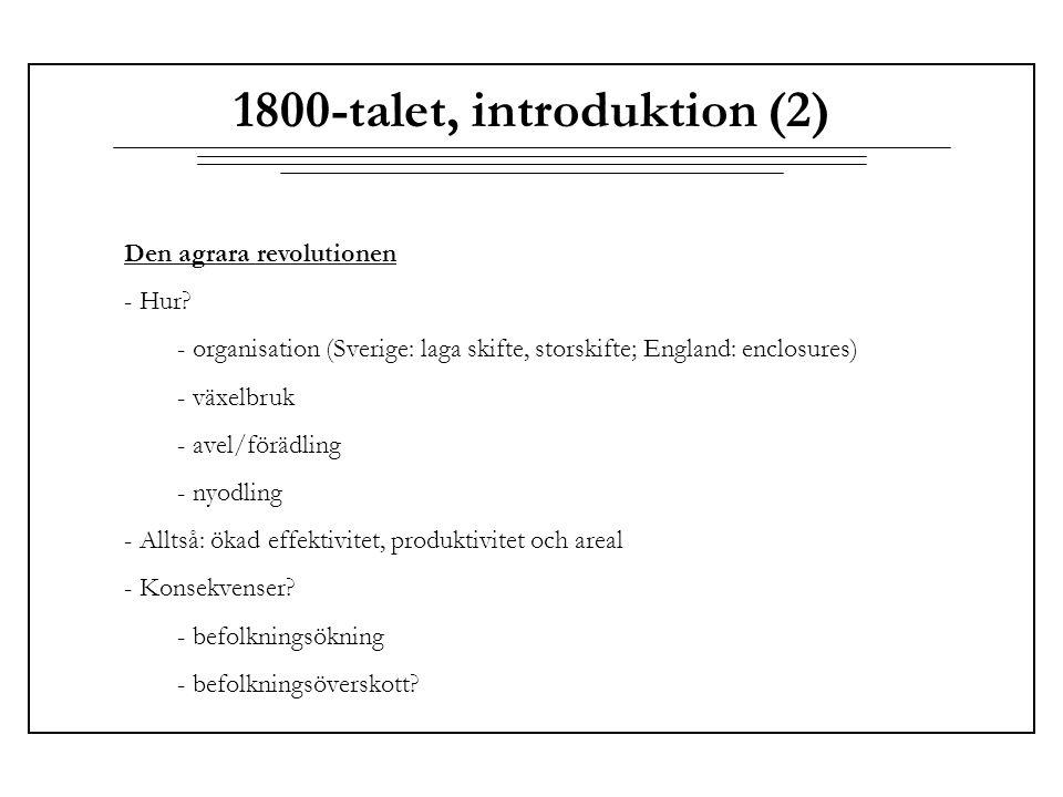 1800-talet, introduktion (2) Den agrara revolutionen - Hur? - organisation (Sverige: laga skifte, storskifte; England: enclosures) - växelbruk - avel/
