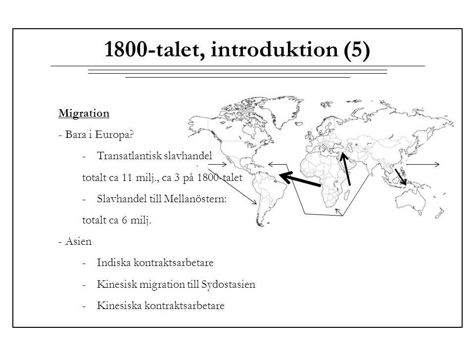 1800-talet, introduktion (5) Migration - Bara i Europa? -Transatlantisk slavhandel totalt ca 11 milj., ca 3 på 1800-talet -Slavhandel till Mellanöster