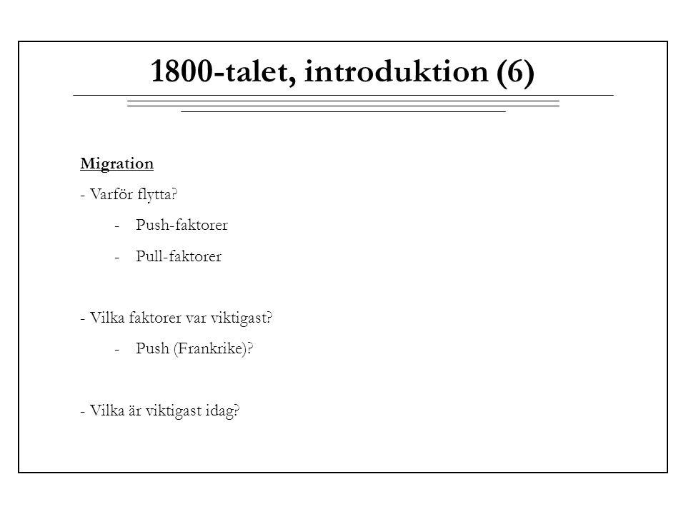 1800-talet, introduktion (6) Migration - Varför flytta? -Push-faktorer -Pull-faktorer - Vilka faktorer var viktigast? -Push (Frankrike)? - Vilka är vi