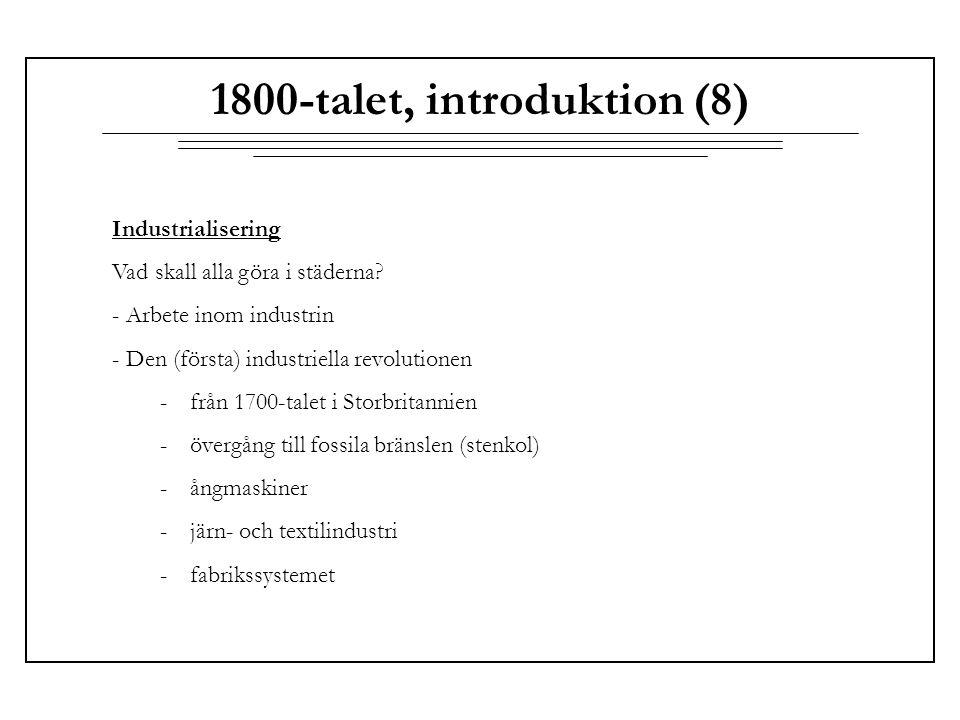1800-talet, introduktion (8) Industrialisering Vad skall alla göra i städerna? - Arbete inom industrin - Den (första) industriella revolutionen -från
