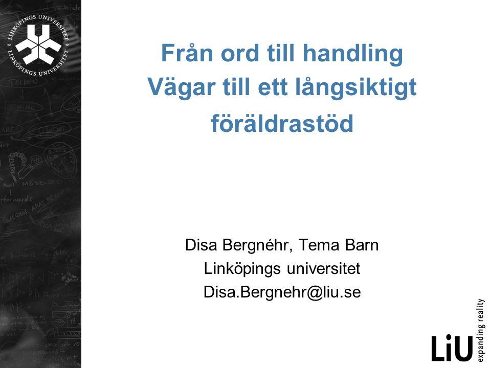 Från ord till handling Vägar till ett långsiktigt föräldrastöd Disa Bergnéhr, Tema Barn Linköpings universitet Disa.Bergnehr@liu.se