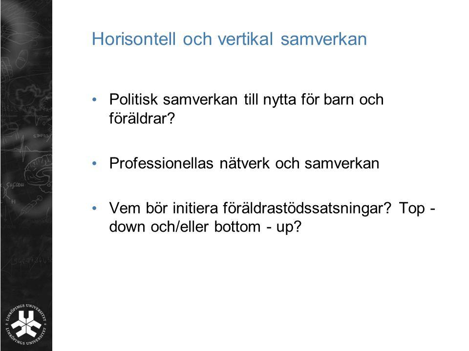 Horisontell och vertikal samverkan • Politisk samverkan till nytta för barn och föräldrar? • Professionellas nätverk och samverkan • Vem bör initiera