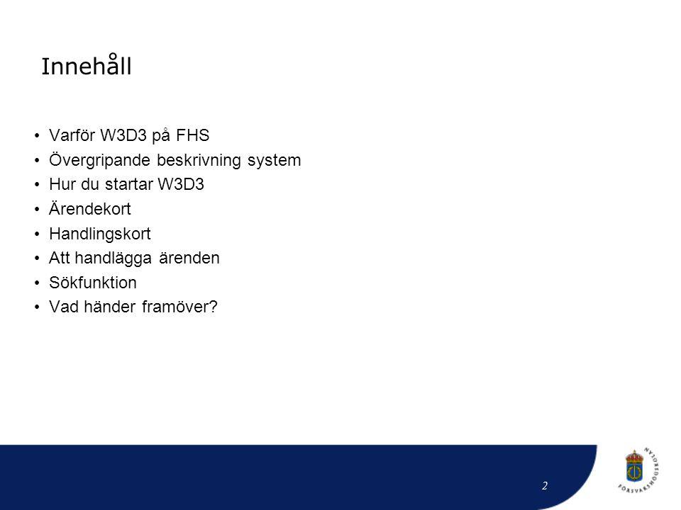 Innehåll • Varför W3D3 på FHS • Övergripande beskrivning system • Hur du startar W3D3 • Ärendekort • Handlingskort • Att handlägga ärenden • Sökfunkti