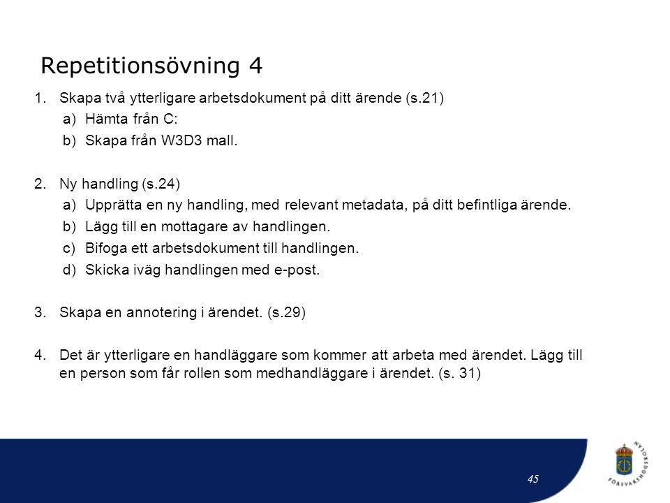 Repetitionsövning 4 45 1.Skapa två ytterligare arbetsdokument på ditt ärende (s.21) a)Hämta från C: b)Skapa från W3D3 mall. 2.Ny handling (s.24) a)Upp