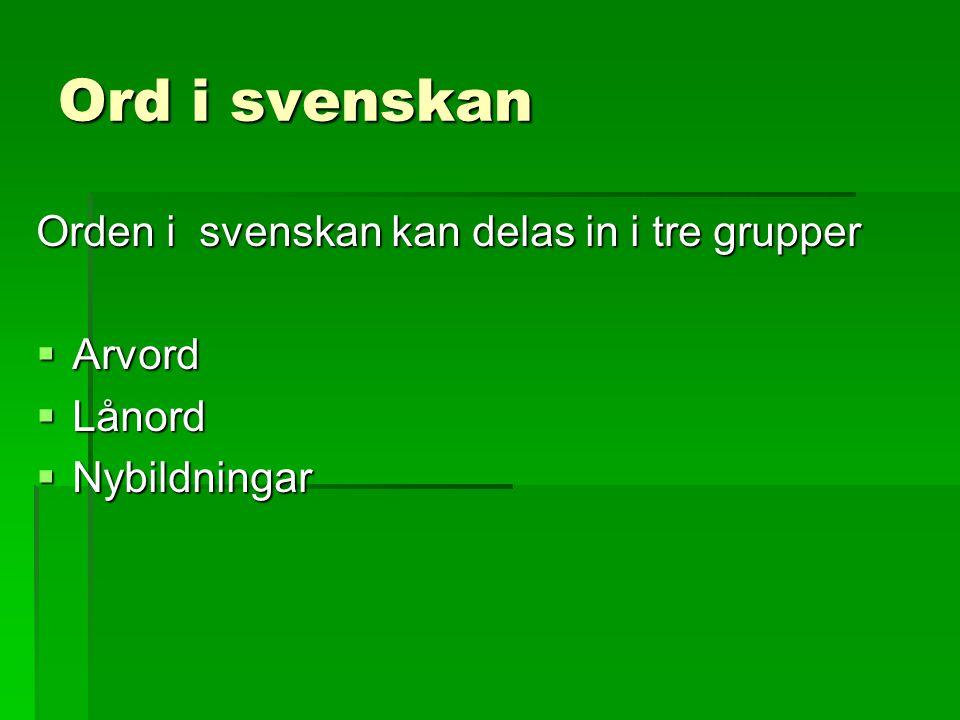 Ord i svenskan Orden i svenskan kan delas in i tre grupper  Arvord  Lånord  Nybildningar