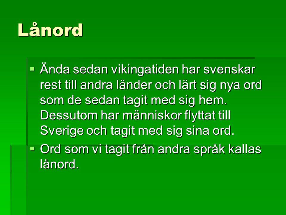 Lånord  Ända sedan vikingatiden har svenskar rest till andra länder och lärt sig nya ord som de sedan tagit med sig hem. Dessutom har människor flytt