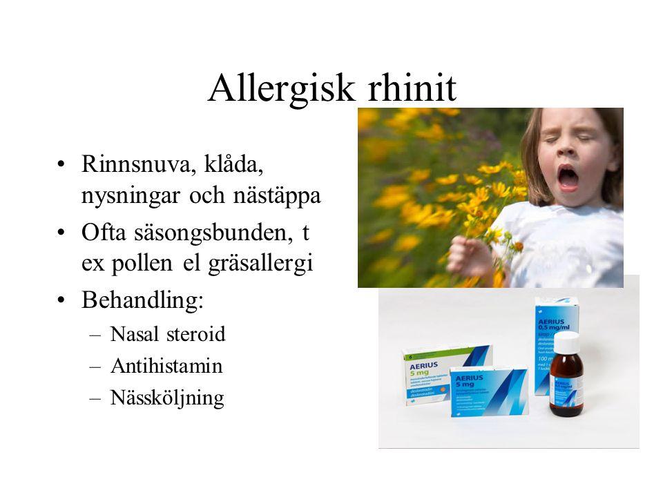 Allergisk rhinit •Rinnsnuva, klåda, nysningar och nästäppa •Ofta säsongsbunden, t ex pollen el gräsallergi •Behandling: –Nasal steroid –Antihistamin –