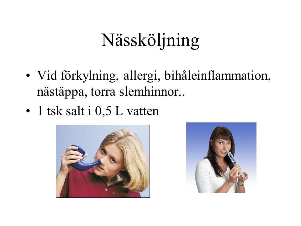 Nässköljning •Vid förkylning, allergi, bihåleinflammation, nästäppa, torra slemhinnor.. •1 tsk salt i 0,5 L vatten