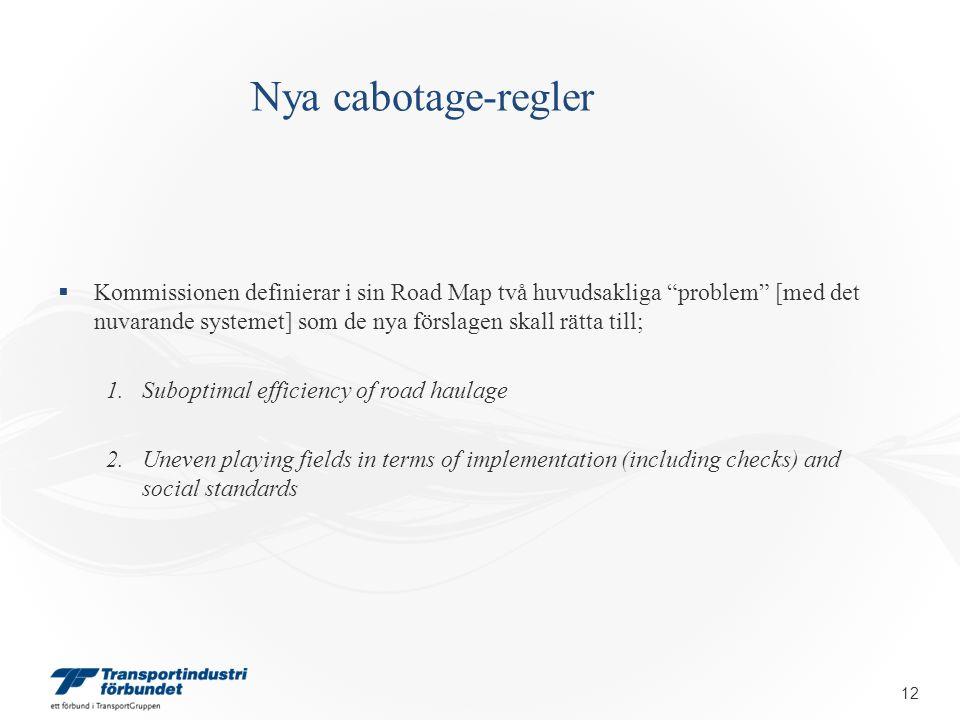 Nya cabotage-regler  Kommissionen definierar i sin Road Map två huvudsakliga problem [med det nuvarande systemet] som de nya förslagen skall rätta till; 1.Suboptimal efficiency of road haulage 2.Uneven playing fields in terms of implementation (including checks) and social standards 12