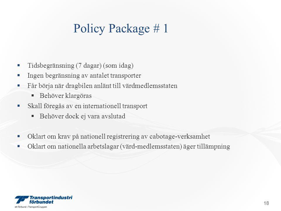 Policy Package # 1  Tidsbegränsning (7 dagar) (som idag)  Ingen begränsning av antalet transporter  Får börja när dragbilen anlänt till värdmedlemsstaten  Behöver klargöras  Skall föregås av en internationell transport  Behöver dock ej vara avslutad  Oklart om krav på nationell registrering av cabotage-verksamhet  Oklart om nationella arbetslagar (värd-medlemsstaten) äger tillämpning 18