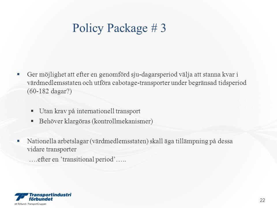Policy Package # 3  Ger möjlighet att efter en genomförd sju-dagarsperiod välja att stanna kvar i värdmedlemsstaten och utföra cabotage-transporter under begränsad tidsperiod (60-182 dagar )  Utan krav på internationell transport  Behöver klargöras (kontrollmekanismer)  Nationella arbetslagar (värdmedlemsstaten) skall äga tillämpning på dessa vidare transporter ….efter en 'transitional period'…..