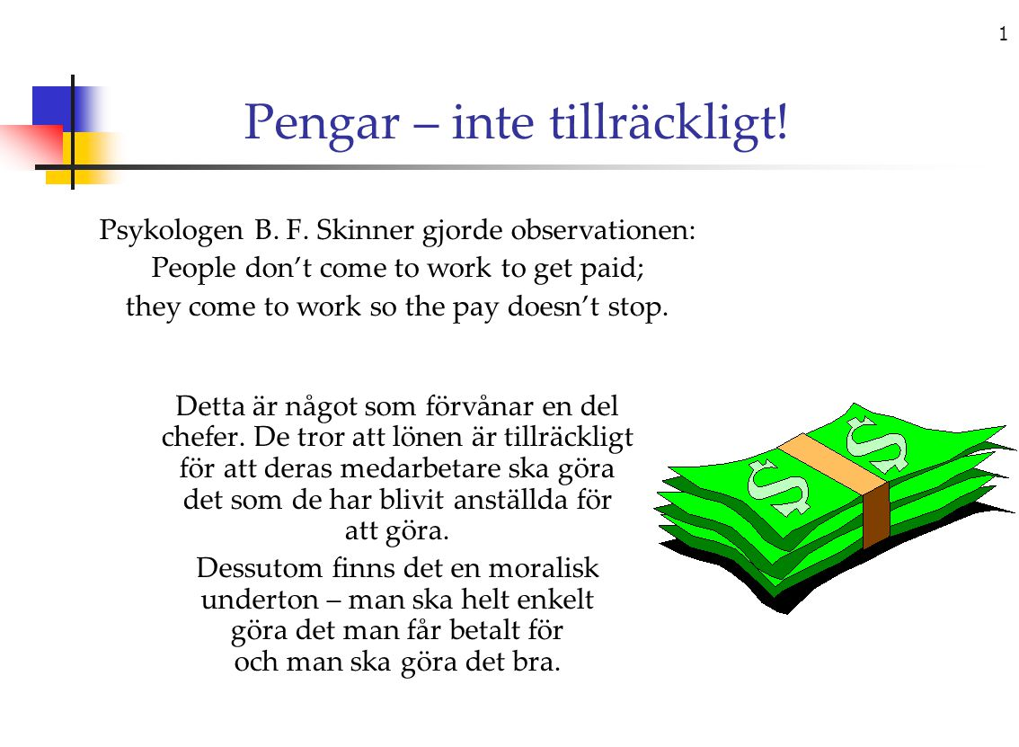 1 Pengar – inte tillräckligt! Psykologen B. F. Skinner gjorde observationen: People don't come to work to get paid; they come to work so the pay doesn