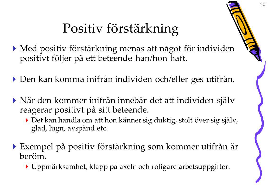 20 Positiv förstärkning  Med positiv förstärkning menas att något för individen positivt följer på ett beteende han/hon haft.