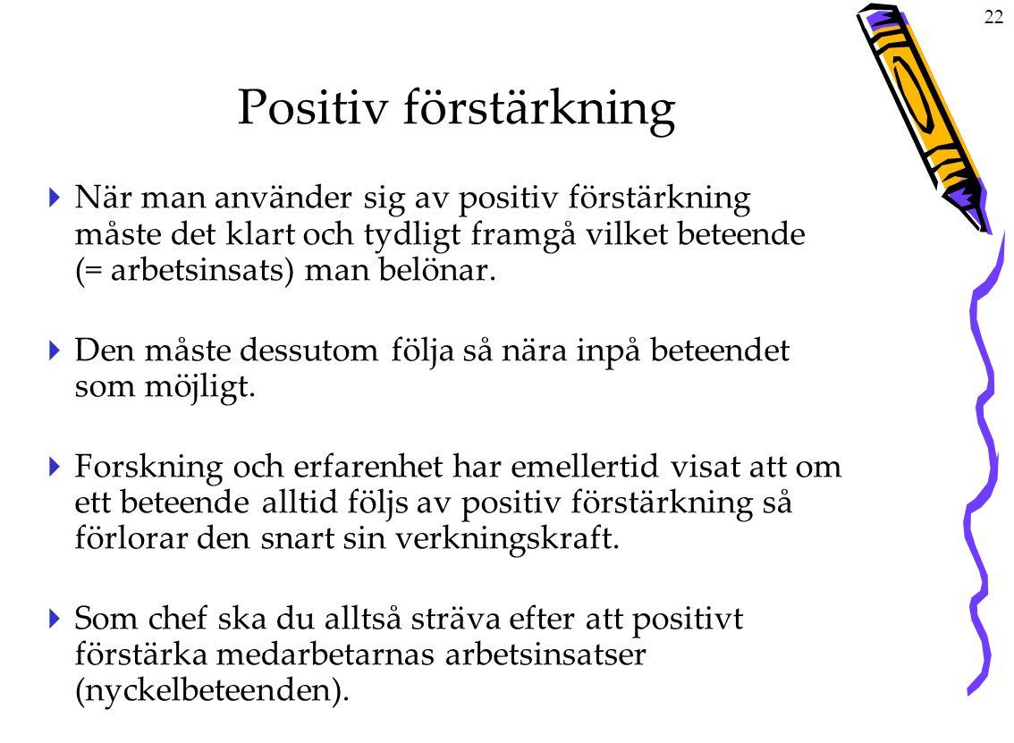 22 Positiv förstärkning  När man använder sig av positiv förstärkning måste det klart och tydligt framgå vilket beteende (= arbetsinsats) man belönar.
