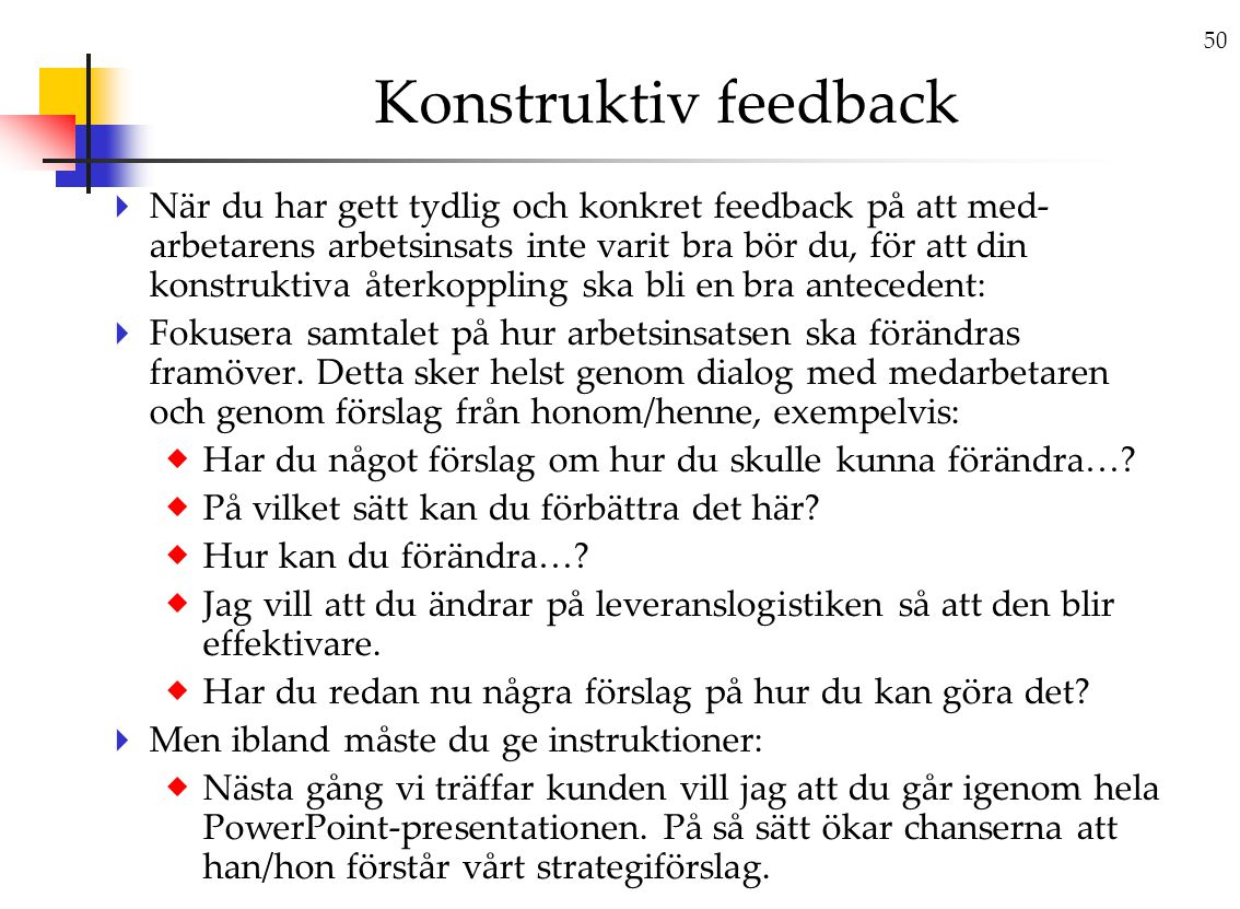 50 Konstruktiv feedback  När du har gett tydlig och konkret feedback på att med- arbetarens arbetsinsats inte varit bra bör du, för att din konstruktiva återkoppling ska bli en bra antecedent:  Fokusera samtalet på hur arbetsinsatsen ska förändras framöver.