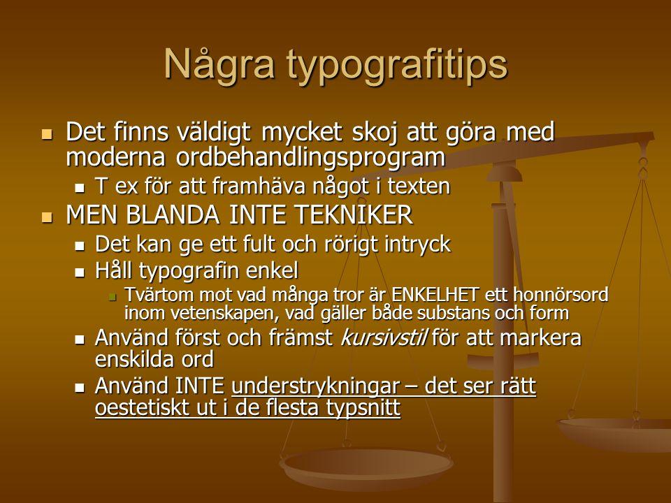 Några typografitips  Det finns väldigt mycket skoj att göra med moderna ordbehandlingsprogram  T ex för att framhäva något i texten  MEN BLANDA INTE TEKNIKER  Det kan ge ett fult och rörigt intryck  Håll typografin enkel  Tvärtom mot vad många tror är ENKELHET ett honnörsord inom vetenskapen, vad gäller både substans och form  Använd först och främst kursivstil för att markera enskilda ord  Använd INTE understrykningar – det ser rätt oestetiskt ut i de flesta typsnitt
