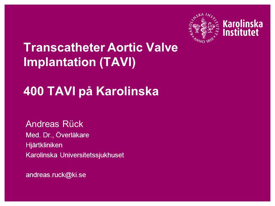 Transcatheter Aortic Valve Implantation (TAVI) 400 TAVI på Karolinska Andreas Rück Med. Dr., Överläkare Hjärtkliniken Karolinska Universitetssjukhuset