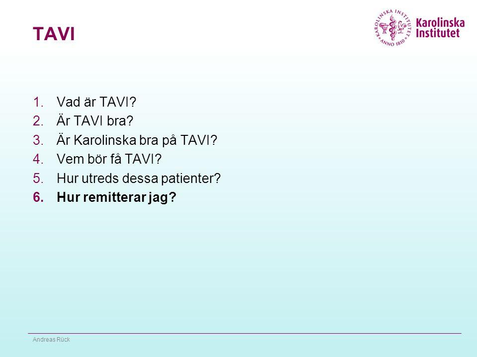 TAVI 1.Vad är TAVI? 2.Är TAVI bra? 3.Är Karolinska bra på TAVI? 4.Vem bör få TAVI? 5.Hur utreds dessa patienter? 6.Hur remitterar jag? Andreas Rück