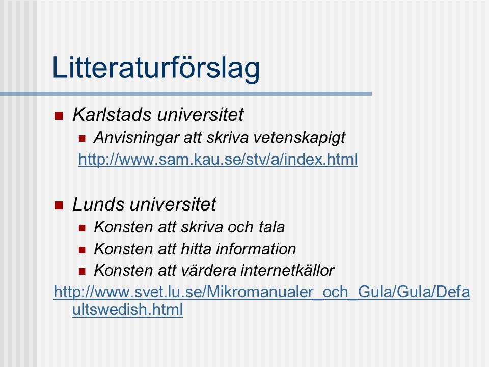 Litteraturförslag  Karlstads universitet  Anvisningar att skriva vetenskapigt http://www.sam.kau.se/stv/a/index.html  Lunds universitet  Konsten att skriva och tala  Konsten att hitta information  Konsten att värdera internetkällor http://www.svet.lu.se/Mikromanualer_och_Gula/Gula/Defa ultswedish.html