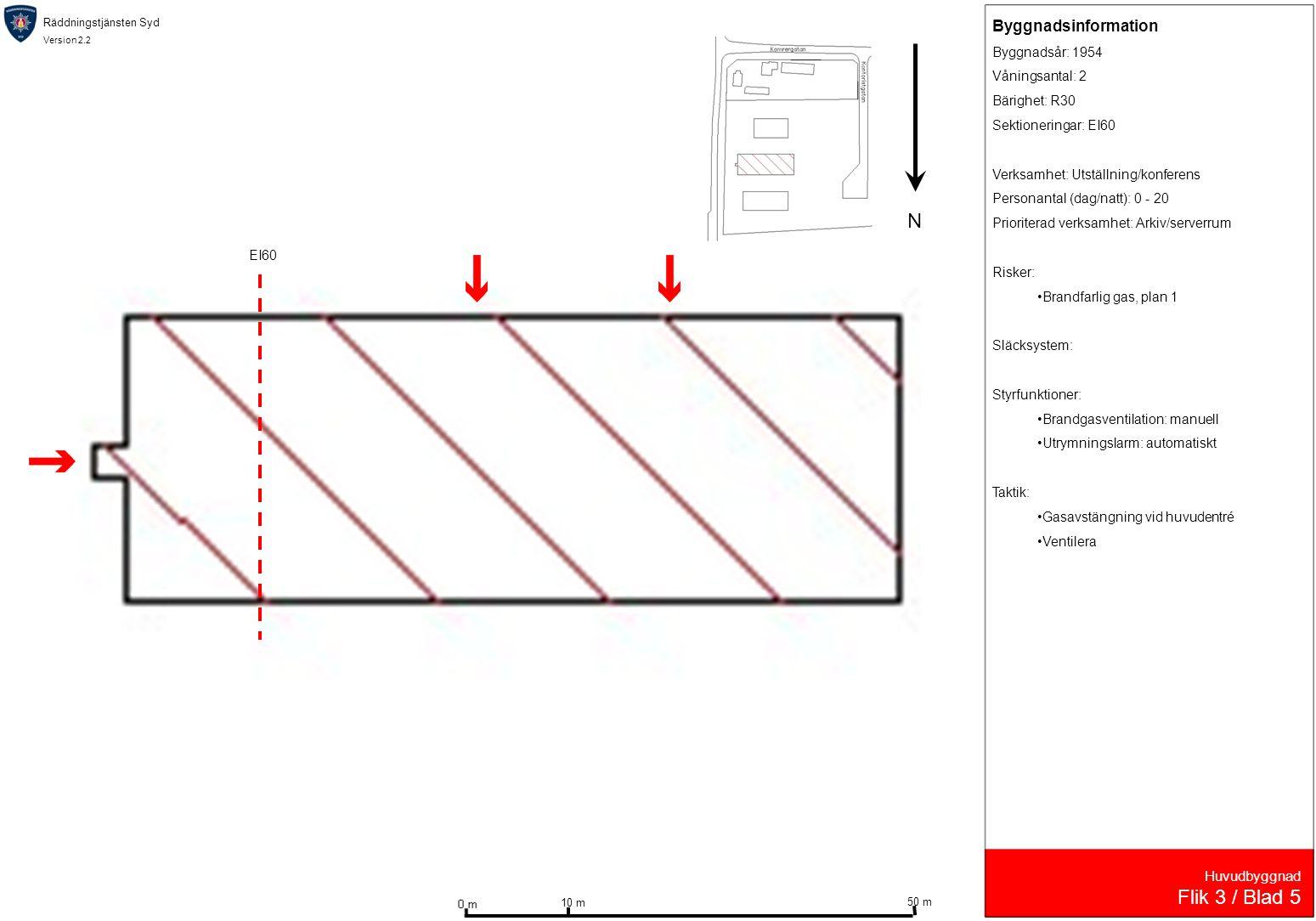 Räddningstjänsten Syd Version 2.2 Huvudbyggnad Flik 3 / Blad 5 Byggnadsinformation Byggnadsår: 1954 Våningsantal: 2 Bärighet: R30 Sektioneringar: EI60 Verksamhet: Utställning/konferens Personantal (dag/natt): 0 - 20 Prioriterad verksamhet: Arkiv/serverrum Risker: •Brandfarlig gas, plan 1 Släcksystem: Styrfunktioner: •Brandgasventilation: manuell •Utrymningslarm: automatiskt Taktik: •Gasavstängning vid huvudentré •Ventilera 10 m 50 m N EI60