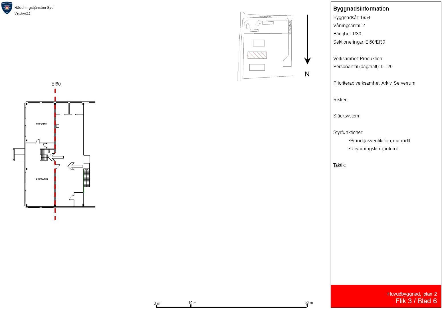 Räddningstjänsten Syd Version 2.2 Huvudbyggnad, plan 2 Flik 3 / Blad 6 EI60 N 10 m 50 m Byggnadsinformation Byggnadsår: 1954 Våningsantal: 2 Bärighet: R30 Sektioneringar: EI60/EI30 Verksamhet: Produktion Personantal (dag/natt): 0 - 20 Prioriterad verksamhet: Arkiv, Serverrum Risker: Släcksystem: Styrfunktioner: •Brandgasventilation, manuellt •Utrymningslarm, internt Taktik: