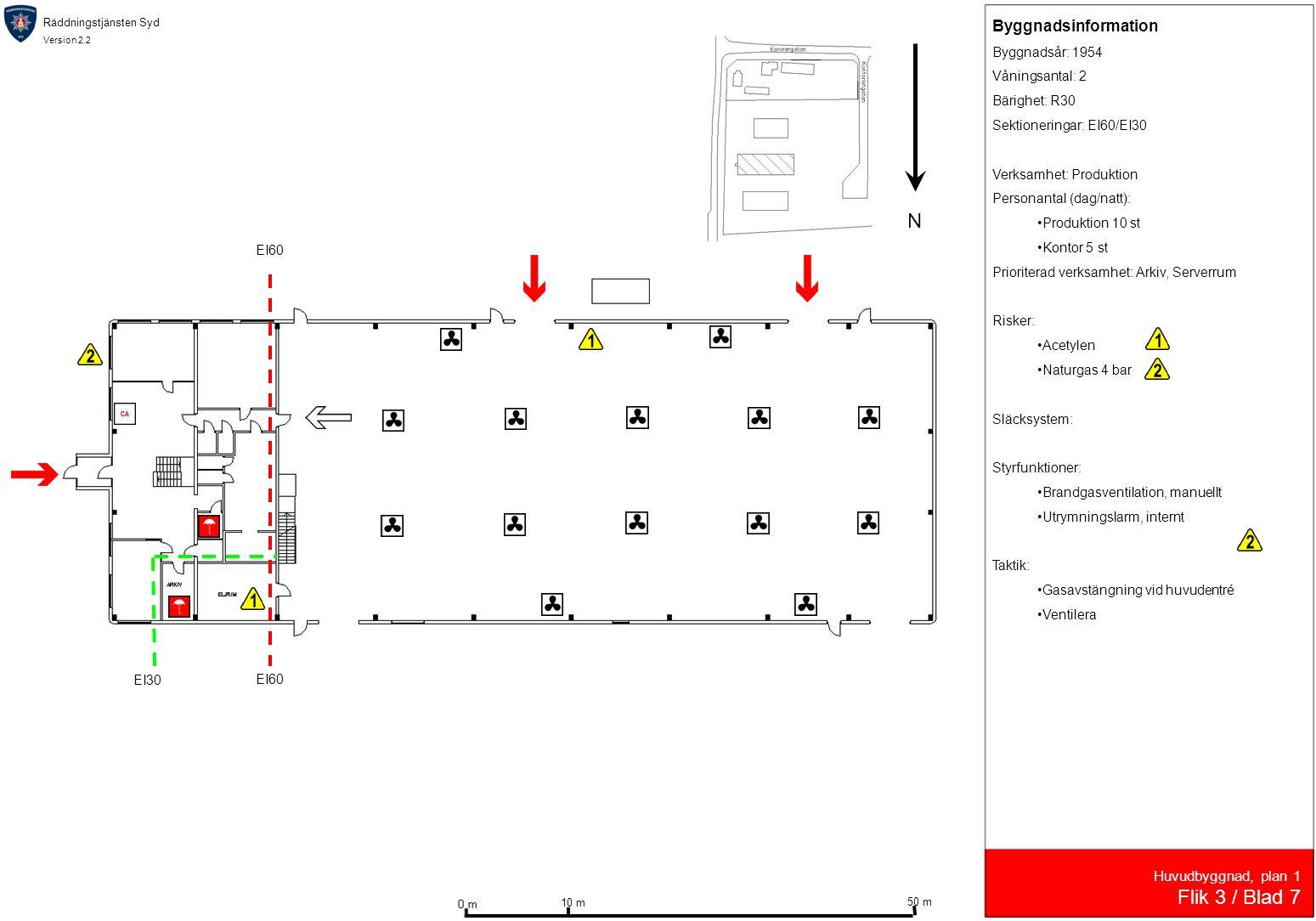 Räddningstjänsten Syd Version 2.2 Huvudbyggnad, plan 1 Flik 3 / Blad 7 Byggnadsinformation Byggnadsår: 1954 Våningsantal: 2 Bärighet: R30 Sektioneringar: EI60/EI30 Verksamhet: Produktion Personantal (dag/natt): •Produktion 10 st •Kontor 5 st Prioriterad verksamhet: Arkiv, Serverrum Risker: •Acetylen •Naturgas 4 bar Släcksystem: Styrfunktioner: •Brandgasventilation, manuellt •Utrymningslarm, internt Taktik: •Gasavstängning vid huvudentré •Ventilera N 10 m 50 m EI60 EI30 EI60
