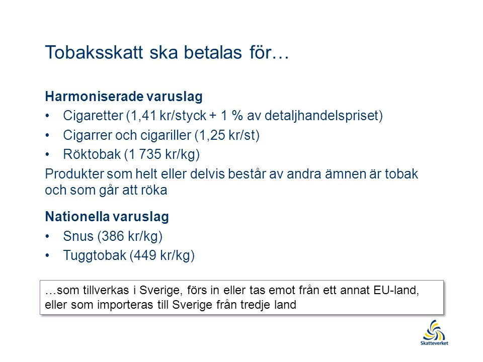 Tobaksskatt ska betalas för… Harmoniserade varuslag •Cigaretter (1,41 kr/styck + 1 % av detaljhandelspriset) •Cigarrer och cigariller (1,25 kr/st) •Röktobak (1 735 kr/kg) Produkter som helt eller delvis består av andra ämnen är tobak och som går att röka Nationella varuslag •Snus (386 kr/kg) •Tuggtobak (449 kr/kg) …som tillverkas i Sverige, förs in eller tas emot från ett annat EU-land, eller som importeras till Sverige från tredje land