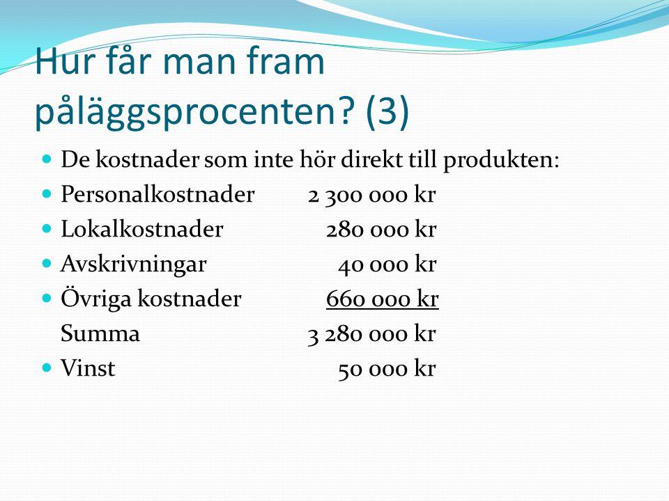 Hur får man fram påläggsprocenten? (3)  De kostnader som inte hör direkt till produkten:  Personalkostnader2 300 000 kr  Lokalkostnader 280 000 kr