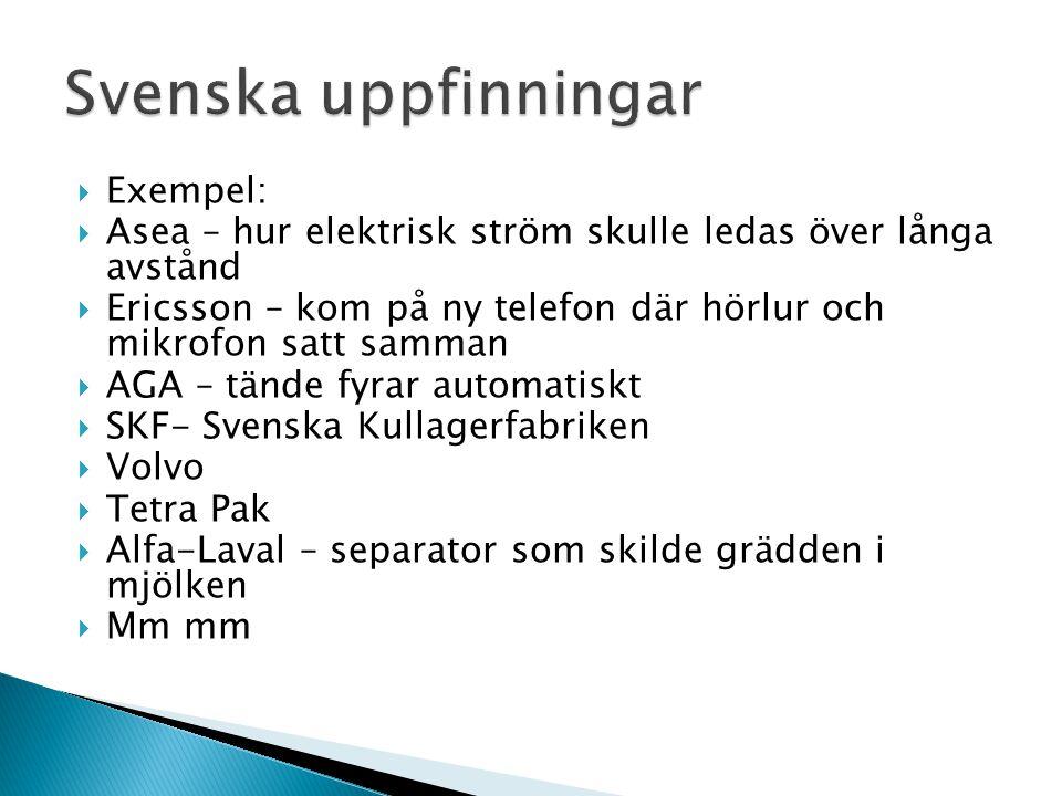  Exempel:  Asea – hur elektrisk ström skulle ledas över långa avstånd  Ericsson – kom på ny telefon där hörlur och mikrofon satt samman  AGA – tände fyrar automatiskt  SKF- Svenska Kullagerfabriken  Volvo  Tetra Pak  Alfa-Laval – separator som skilde grädden i mjölken  Mm mm