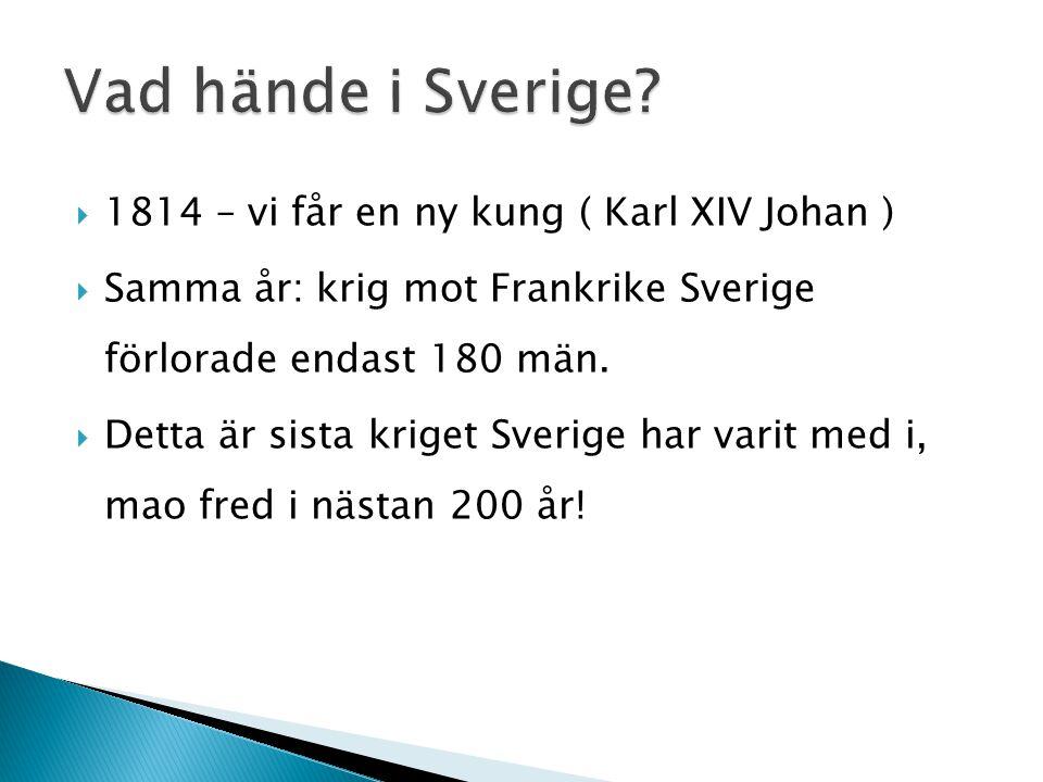  1814 – vi får en ny kung ( Karl XIV Johan )  Samma år: krig mot Frankrike Sverige förlorade endast 180 män.  Detta är sista kriget Sverige har var