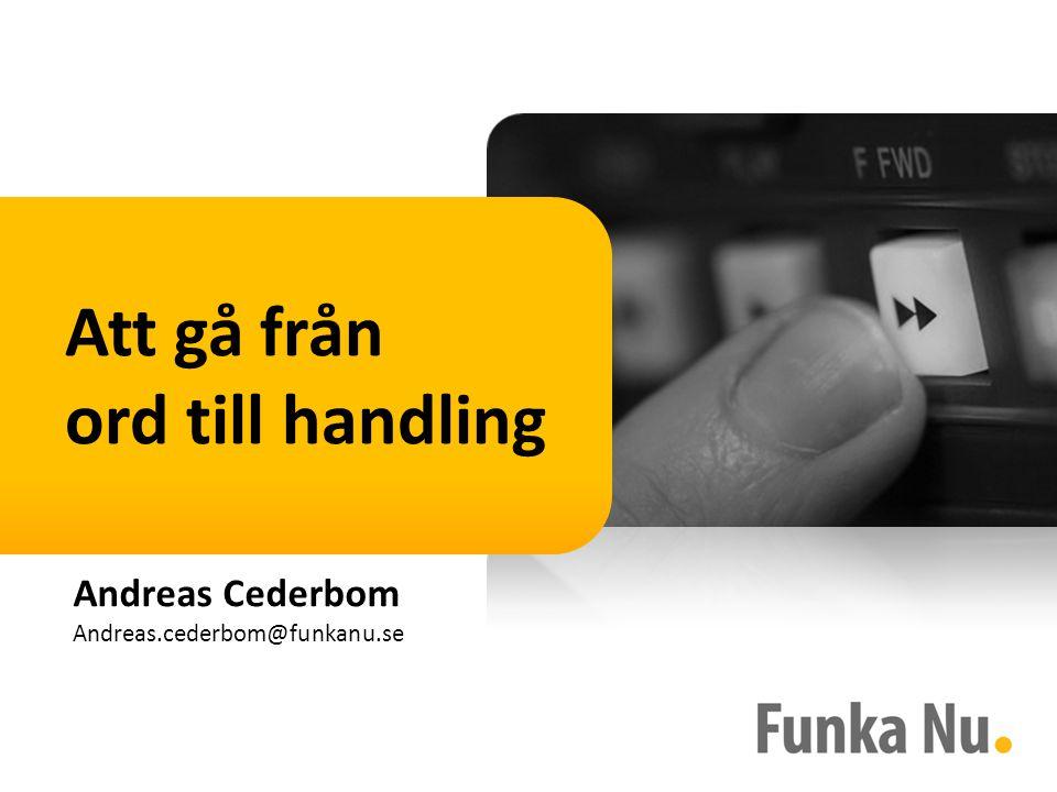 Andreas Cederbom Andreas.cederbom@funkanu.se Att gå från ord till handling
