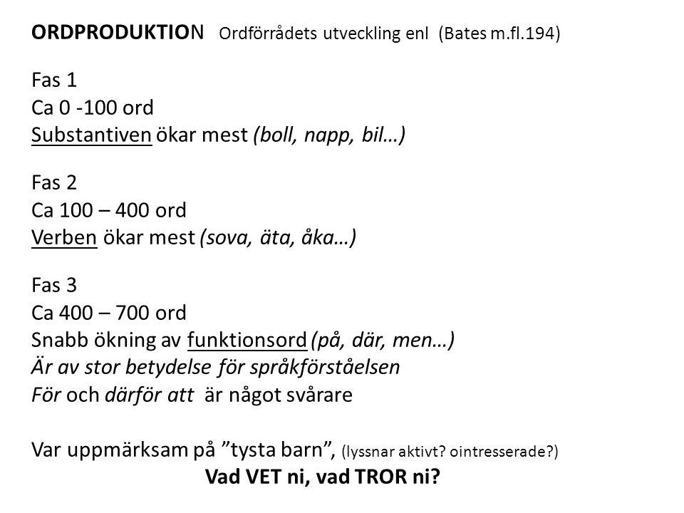 ORDPRODUKTION Ordförrådets utveckling enl (Bates m.fl.194) Fas 1 Ca 0 -100 ord Substantiven ökar mest (boll, napp, bil…) Fas 2 Ca 100 – 400 ord Verben ökar mest (sova, äta, åka…) Fas 3 Ca 400 – 700 ord Snabb ökning av funktionsord (på, där, men…) Är av stor betydelse för språkförståelsen För och därför att är något svårare Var uppmärksam på tysta barn , (lyssnar aktivt.