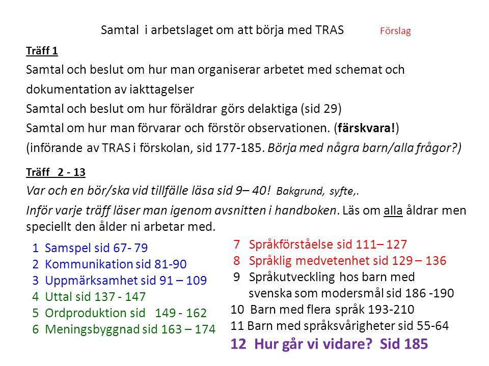 Samtal i arbetslaget om att börja med TRAS Förslag Träff 1 Samtal och beslut om hur man organiserar arbetet med schemat och dokumentation av iakttagelser Samtal och beslut om hur föräldrar görs delaktiga (sid 29) Samtal om hur man förvarar och förstör observationen.