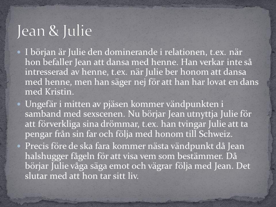  I början är Julie den dominerande i relationen, t.ex. när hon befaller Jean att dansa med henne. Han verkar inte så intresserad av henne, t.ex. när