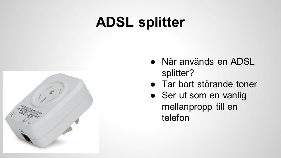 ADSL splitter ●När används en ADSL splitter? ●Tar bort störande toner ●Ser ut som en vanlig mellanpropp till en telefon