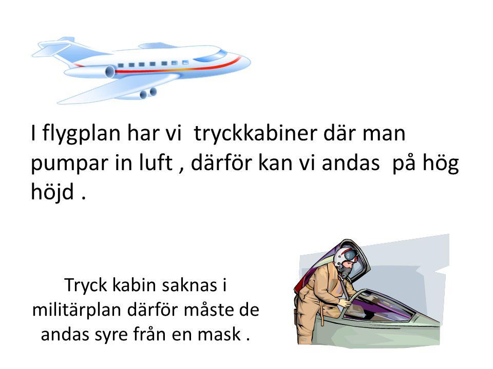 I flygplan har vi tryckkabiner där man pumpar in luft, därför kan vi andas på hög höjd.